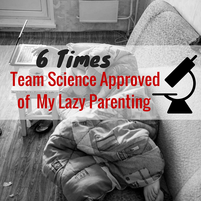 6 Times Team Science Approved of My Lazy Parenting
