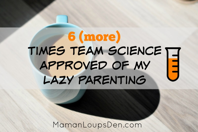 6 More Times Team Science Approved Of My Lazy Parenting