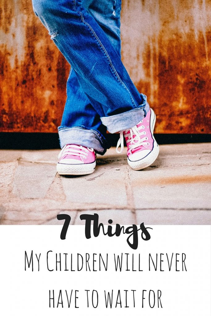 7 Things My Children Will Never Have to Wait For