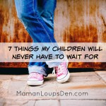 7 Things My Children Will Never Have to Wait For - Maman Loup's Den