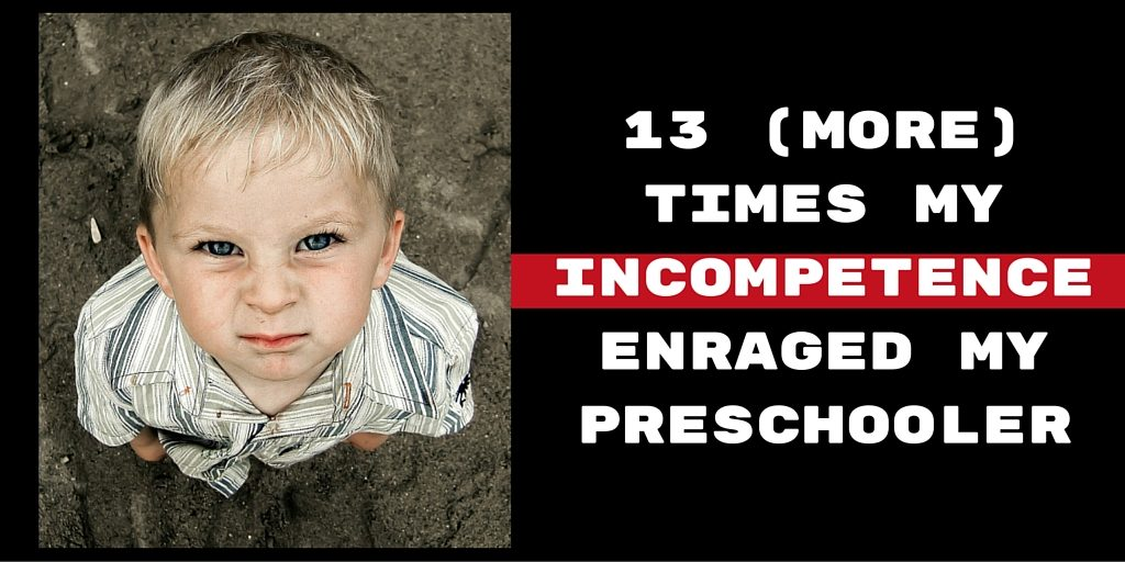 13 (more) Times My Incompetence Enraged My Preschooler