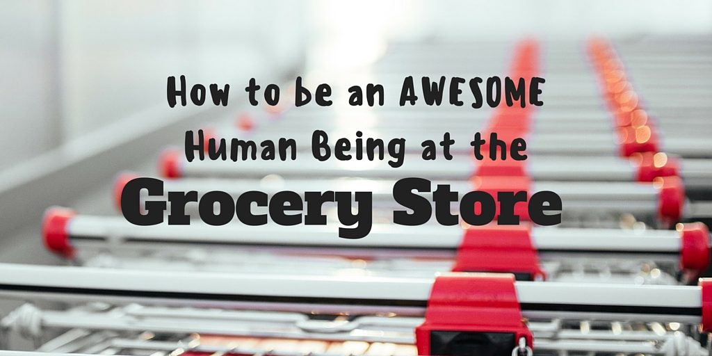 How to Be an AWESOME Human Being at the Grocery Store