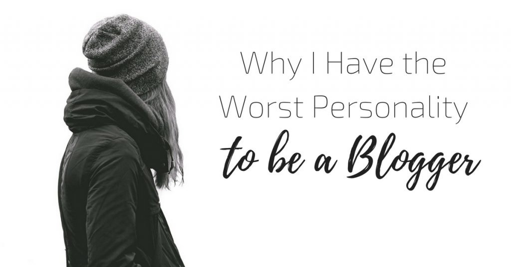 Why I Have the Worst Personality To Be a Blogger