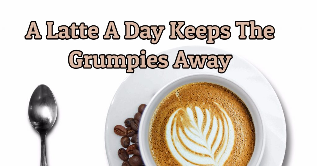 A Latte A Day Keeps the Grumpies Away: Satisfy Your Latte-Loving Lifestyle for Less Than $1/day