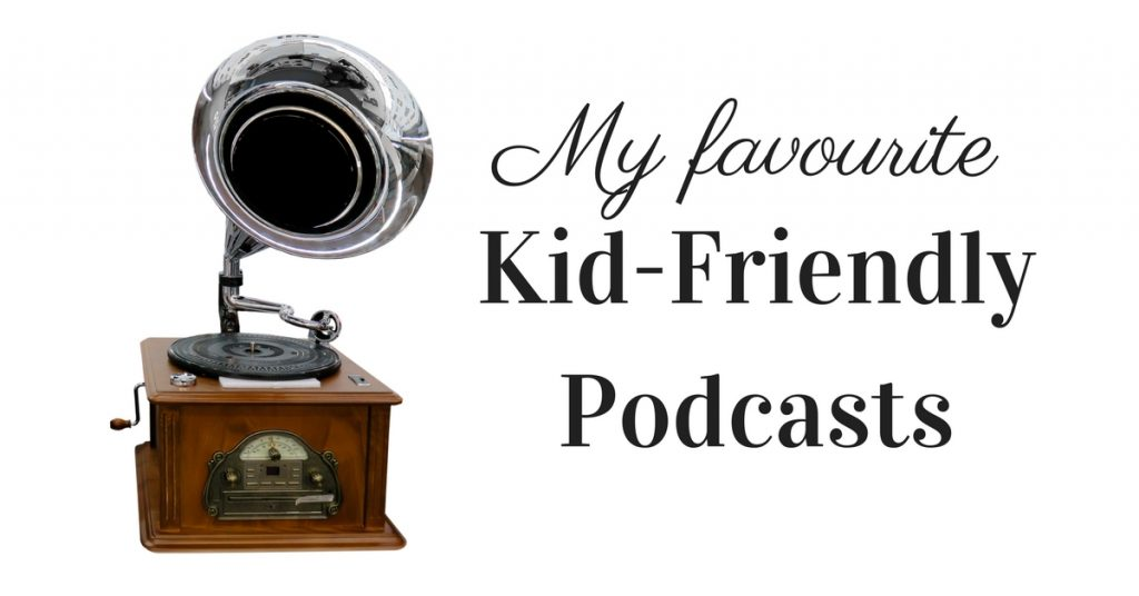 My Favourite Kid-Friendly Podcasts