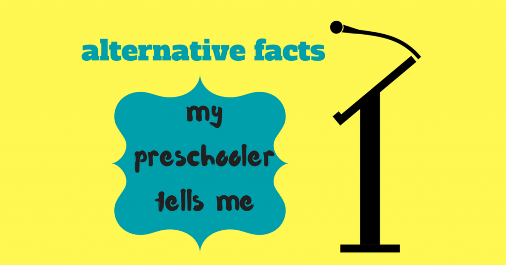 Alternative Facts My Preschooler Tells Me