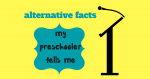 Alternative Facts My Preschooler Tells Me