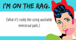 I'm on the rag. (What it's really like using washable menstrual pads.)