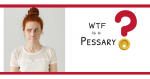 WTF is a Pessary?